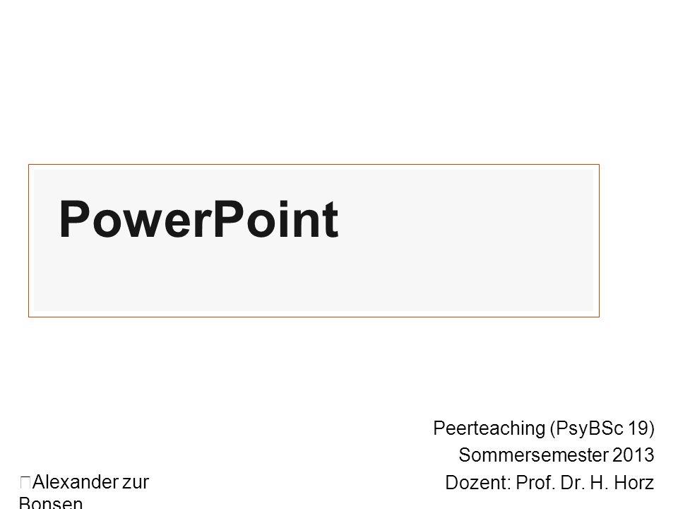 PowerPoint Peerteaching (PsyBSc 19) Sommersemester 2013 Dozent: Prof. Dr. H. Horz Alexander zur Bonsen