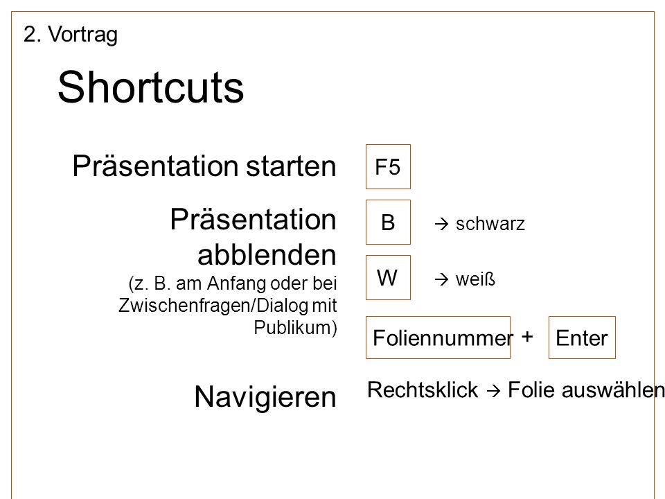 Shortcuts Präsentation starten Präsentation abblenden (z. B. am Anfang oder bei Zwischenfragen/Dialog mit Publikum) Navigieren 2. Vortrag F5 B W Folie