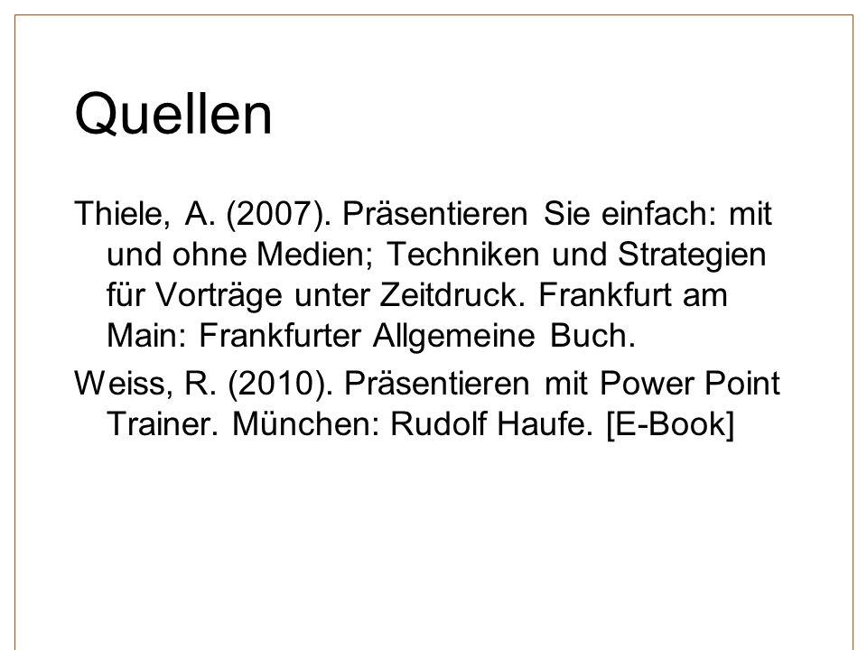 Quellen Thiele, A. (2007). Präsentieren Sie einfach: mit und ohne Medien; Techniken und Strategien für Vorträge unter Zeitdruck. Frankfurt am Main: Fr