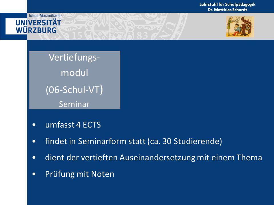 Lehrstuhl für Schulpädagogik Dr. Matthias Erhardt Vertiefungs- modul (06-Schul-VT ) Seminar umfasst 4 ECTS findet in Seminarform statt (ca. 30 Studier