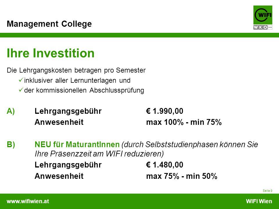www.wifiwien.atWIFI Wien Management College Ihre Investition Die Lehrgangskosten betragen pro Semester inklusiver aller Lernunterlagen und der kommissionellen Abschlussprüfung A) Lehrgangsgebühr € 1.990,00 Anwesenheitmax 100% - min 75% B)NEU für MaturantInnen (durch Selbststudienphasen können Sie Ihre Präsenzzeit am WIFI reduzieren) Lehrgangsgebühr € 1.480,00 Anwesenheitmax 75% - min 50% Seite 9