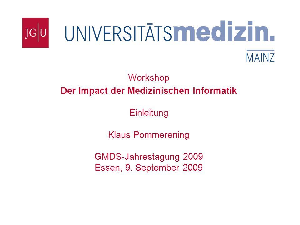 Institut für Medizinische Biometrie, Epidemiologie und Informatik Workshop Der Impact der Medizinischen Informatik Einleitung Klaus Pommerening GMDS-Jahrestagung 2009 Essen, 9.