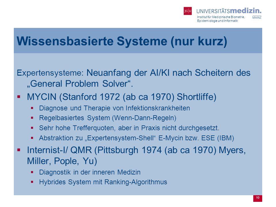 """Institut für Medizinische Biometrie, Epidemiologie und Informatik 10 Wissensbasierte Systeme (nur kurz) Expertensysteme: Neuanfang der AI/KI nach Scheitern des """"General Problem Solver ."""