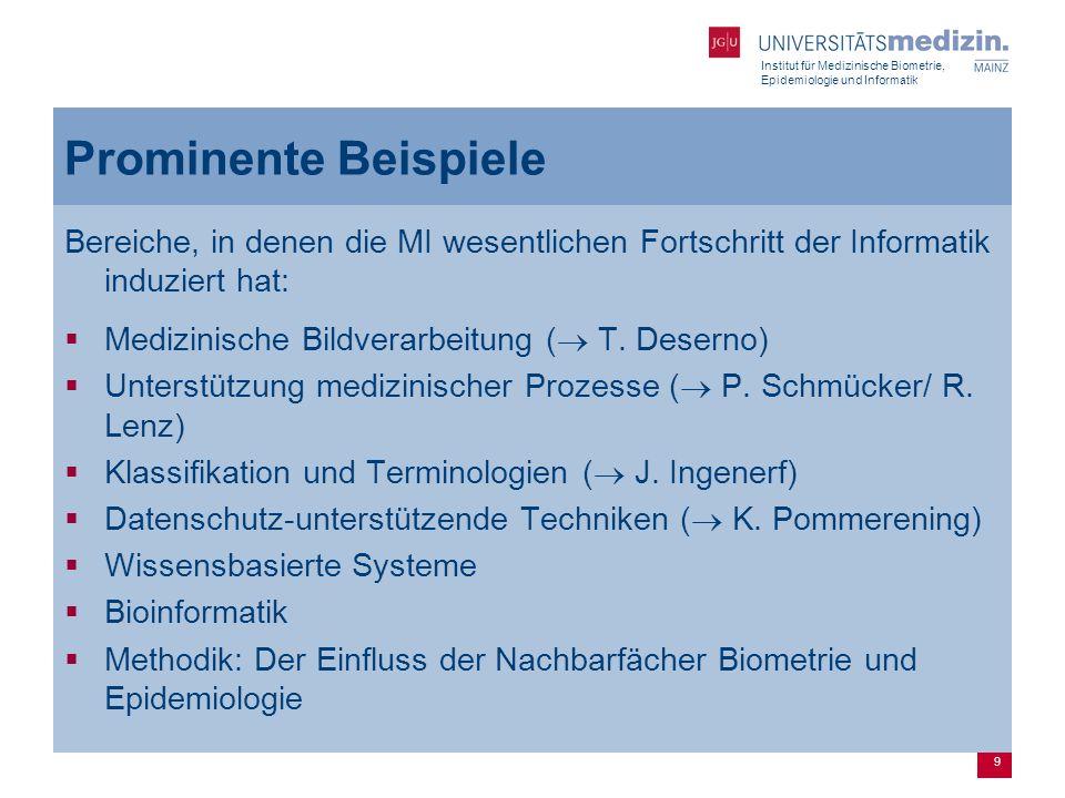 Institut für Medizinische Biometrie, Epidemiologie und Informatik 9 Prominente Beispiele Bereiche, in denen die MI wesentlichen Fortschritt der Informatik induziert hat:  Medizinische Bildverarbeitung (  T.
