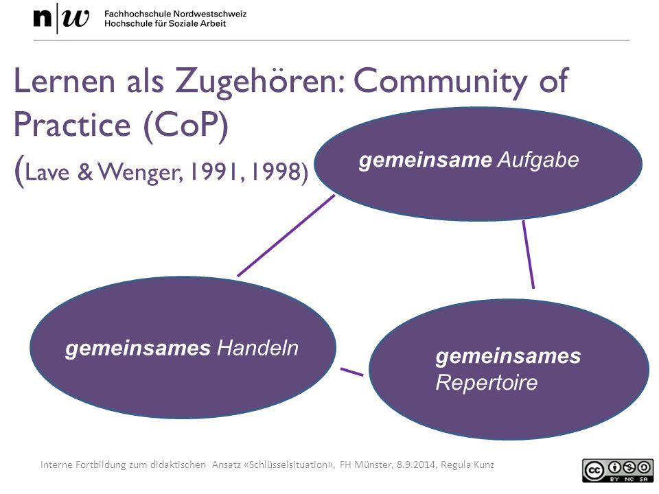 Interne Fortbildung zum didaktischen Ansatz «Schlüsselsituation», FH Münster, 8.9.2014, Regula Kunz Lernen als Zugehören: Community of Practice (CoP) ( Lave & Wenger, 1991, 1998) gemeinsame Aufgabe gemeinsames Handeln gemeinsames Repertoire