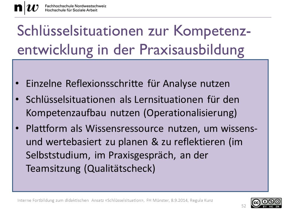 Interne Fortbildung zum didaktischen Ansatz «Schlüsselsituation», FH Münster, 8.9.2014, Regula Kunz Schlüsselsituationen zur Kompetenz- entwicklung in der Praxisausbildung Einzelne Reflexionsschritte für Analyse nutzen Schlüsselsituationen als Lernsituationen für den Kompetenzaufbau nutzen (Operationalisierung) Plattform als Wissensressource nutzen, um wissens- und wertebasiert zu planen & zu reflektieren (im Selbststudium, im Praxisgespräch, an der Teamsitzung (Qualitätscheck) 52