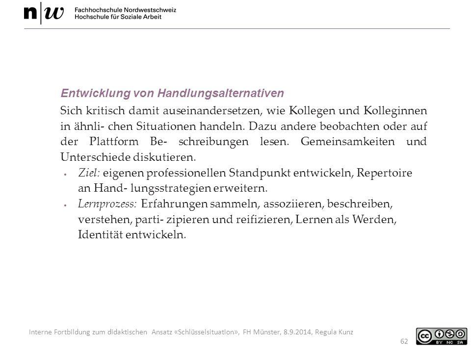Interne Fortbildung zum didaktischen Ansatz «Schlüsselsituation», FH Münster, 8.9.2014, Regula Kunz 62 Entwicklung von Handlungsalternativen Sich kritisch damit auseinandersetzen, wie Kollegen und Kolleginnen in ähnli- chen Situationen handeln.