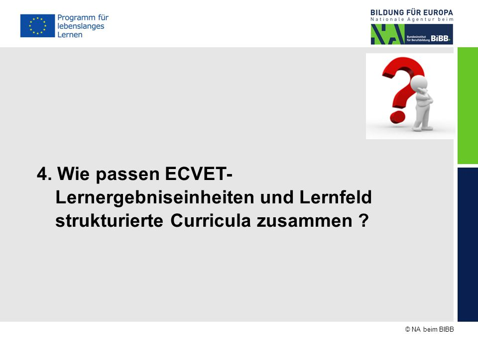 © NA beim BIBB 4. Wie passen ECVET- Lernergebniseinheiten und Lernfeld strukturierte Curricula zusammen ?