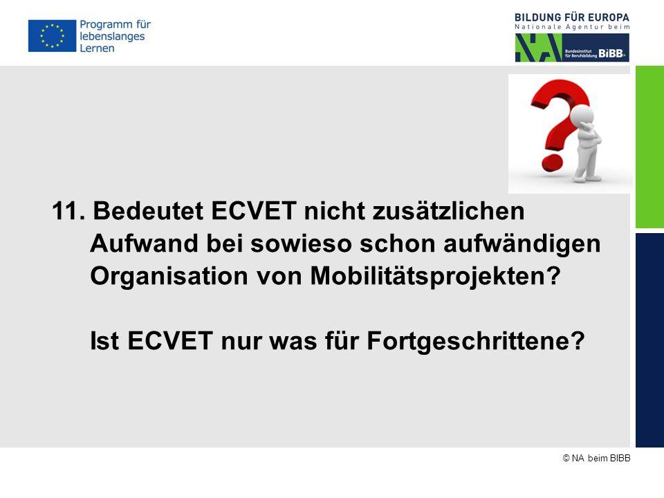 © NA beim BIBB 11. Bedeutet ECVET nicht zusätzlichen Aufwand bei sowieso schon aufwändigen Organisation von Mobilitätsprojekten? Ist ECVET nur was für