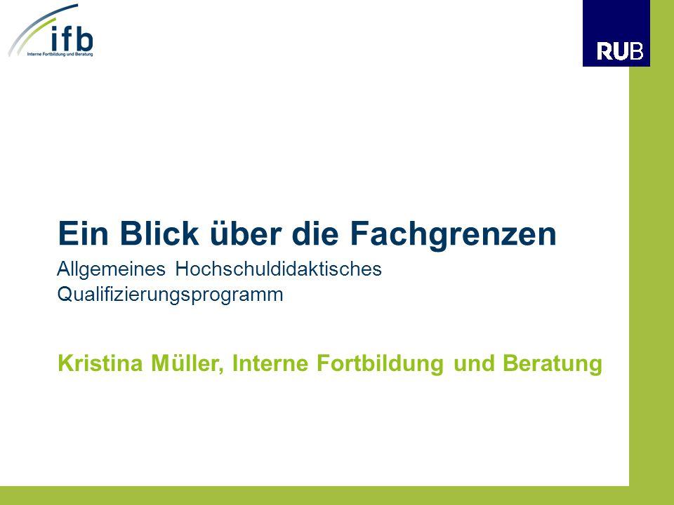 Ein Blick über die Fachgrenzen Kristina Müller, Interne Fortbildung und Beratung Allgemeines Hochschuldidaktisches Qualifizierungsprogramm