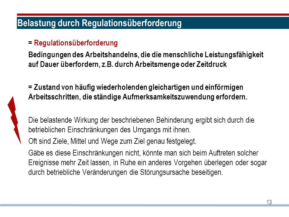 13 Belastung durch Regulationsüberforderung = Regulationsüberforderung Bedingungen des Arbeitshandelns, die die menschliche Leistungsfähigkeit auf Dau