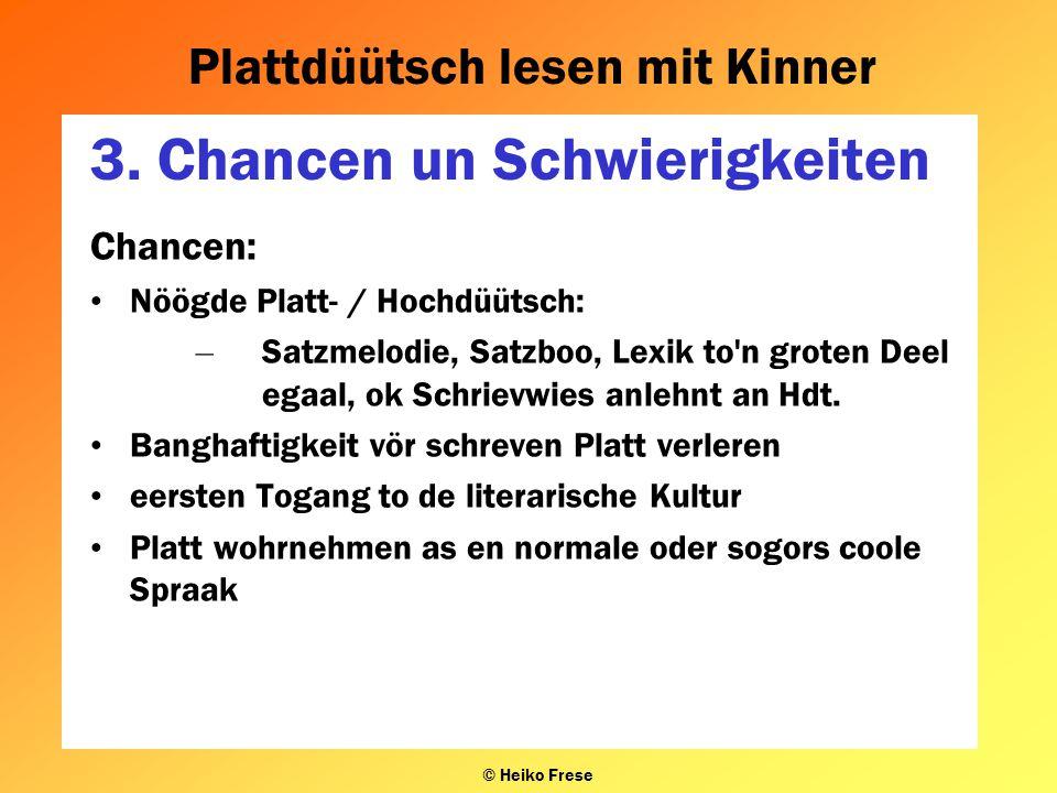 Plattdüütsch lesen mit Kinner © Heiko Frese 3. Chancen un Schwierigkeiten Chancen: Nöögde Platt- / Hochdüütsch: – Satzmelodie, Satzboo, Lexik to'n gro