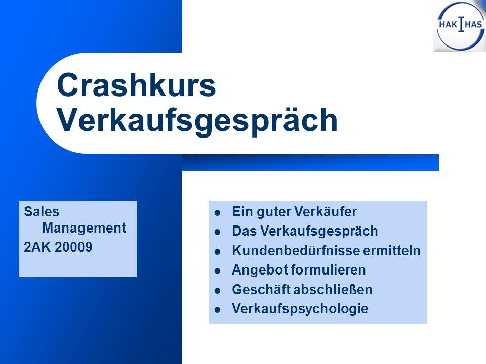 Crashkurs Verkaufsgespräch Sales Management 2AK 20009 Ein guter Verkäufer Das Verkaufsgespräch Kundenbedürfnisse ermitteln Angebot formulieren Geschäf