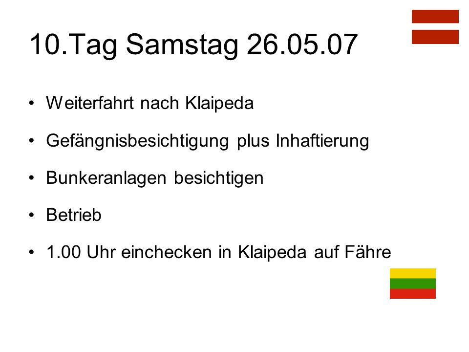 10.Tag Samstag 26.05.07 Weiterfahrt nach Klaipeda Gefängnisbesichtigung plus Inhaftierung Bunkeranlagen besichtigen Betrieb 1.00 Uhr einchecken in Klaipeda auf Fähre