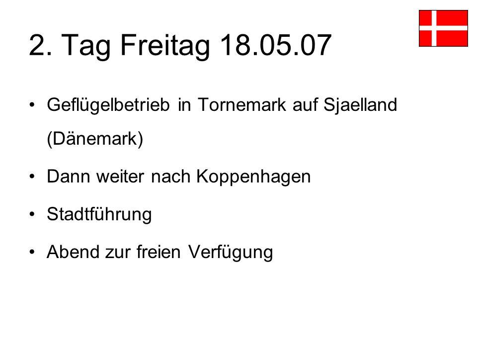 2. Tag Freitag 18.05.07 Geflügelbetrieb in Tornemark auf Sjaelland (Dänemark) Dann weiter nach Koppenhagen Stadtführung Abend zur freien Verfügung