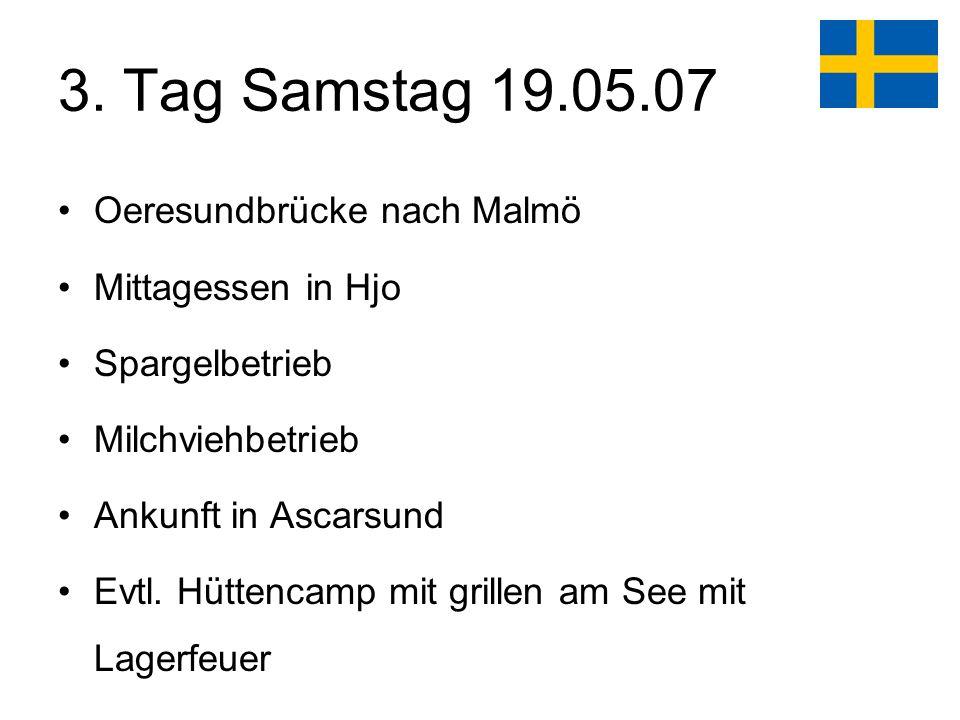 3. Tag Samstag 19.05.07 Oeresundbrücke nach Malmö Mittagessen in Hjo Spargelbetrieb Milchviehbetrieb Ankunft in Ascarsund Evtl. Hüttencamp mit grillen
