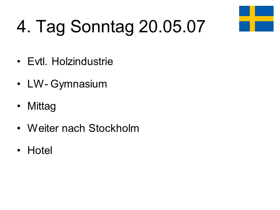 4. Tag Sonntag 20.05.07 Evtl. Holzindustrie LW- Gymnasium Mittag Weiter nach Stockholm Hotel