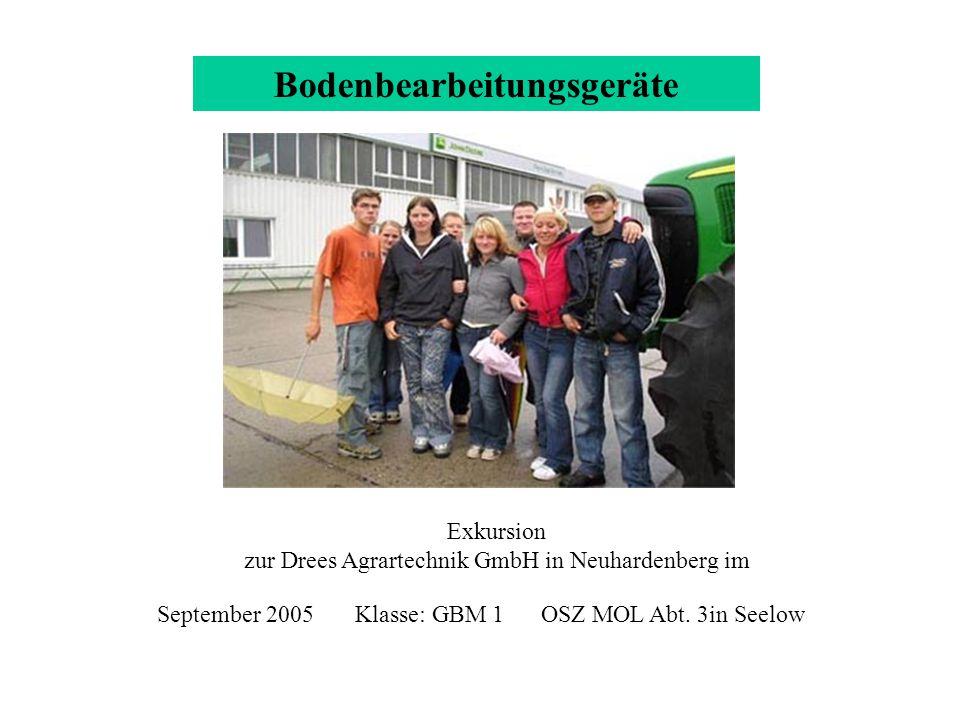 Bodenbearbeitungsgeräte Exkursion zur Drees Agrartechnik GmbH in Neuhardenberg im September 2005 Klasse: GBM 1 OSZ MOL Abt. 3in Seelow GBM1 05/06
