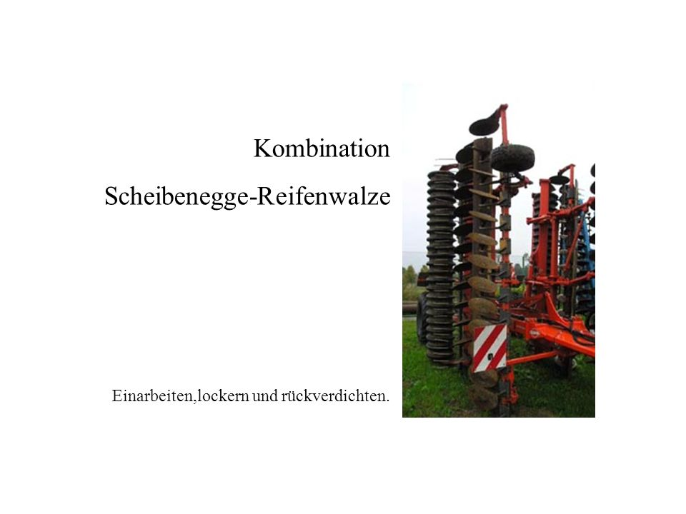 Einarbeiten,lockern und rückverdichten. Kombination Scheibenegge-Reifenwalze Kombination Scheibenegge-Reifenwalze