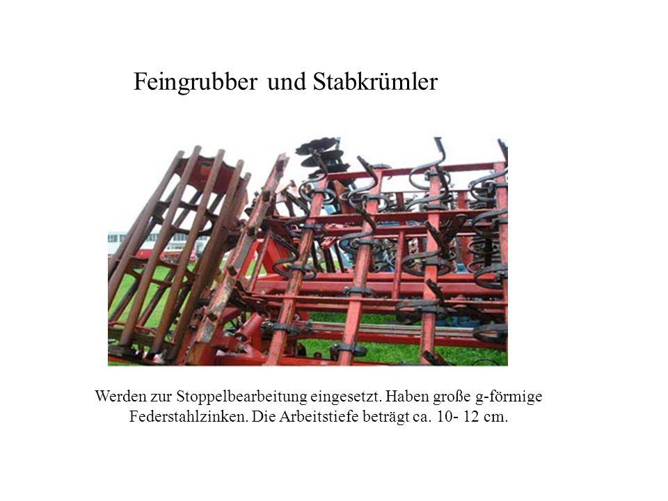 Feingrubber und Stabkrümler Werden zur Stoppelbearbeitung eingesetzt. Haben große g-förmige Federstahlzinken. Die Arbeitstiefe beträgt ca. 10- 12 cm.