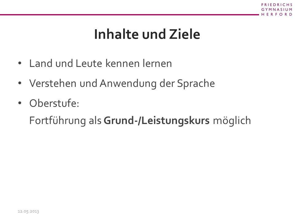 Inhalte und Ziele Land und Leute kennen lernen Verstehen und Anwendung der Sprache Oberstufe: Fortführung als Grund-/Leistungskurs möglich 12.05.2013
