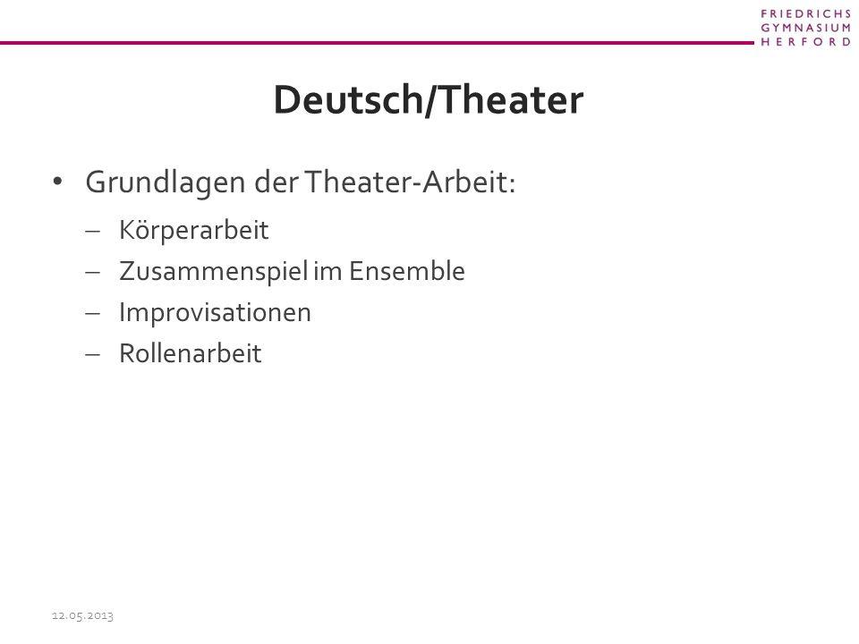 Deutsch/Theater Grundlagen der Theater-Arbeit:  Körperarbeit  Zusammenspiel im Ensemble  Improvisationen  Rollenarbeit 12.05.2013