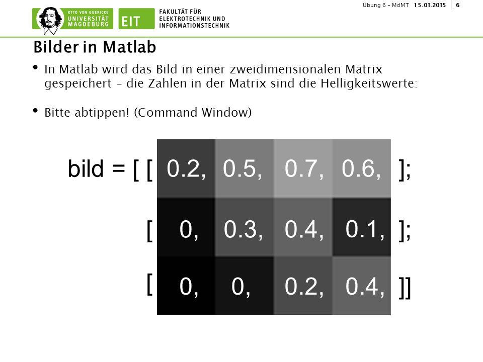 615.01.2015Übung 6 - MdMT In Matlab wird das Bild in einer zweidimensionalen Matrix gespeichert – die Zahlen in der Matrix sind die Helligkeitswerte: Bitte abtippen.