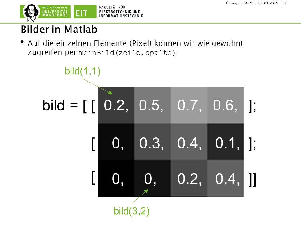 715.01.2015Übung 6 - MdMT Auf die einzelnen Elemente (Pixel) können wir wie gewohnt zugreifen per meinBild(zeile,spalte) : Bilder in Matlab 0, 0.2, 0.1, 0.7, 0.3, 0.4, 0.5,0.6, 0.4, bild = [ [ [ [ ]; ]] bild(1,1) bild(3,2)