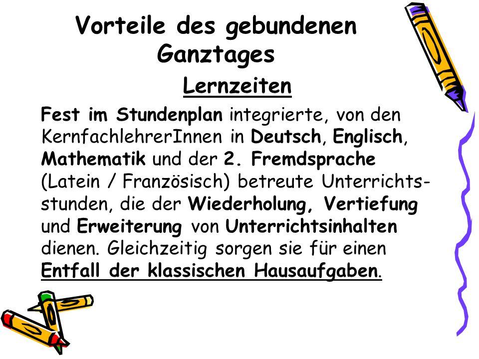 Vorteile des gebundenen Ganztages Lernzeiten Fest im Stundenplan integrierte, von den KernfachlehrerInnen in Deutsch, Englisch, Mathematik und der 2.