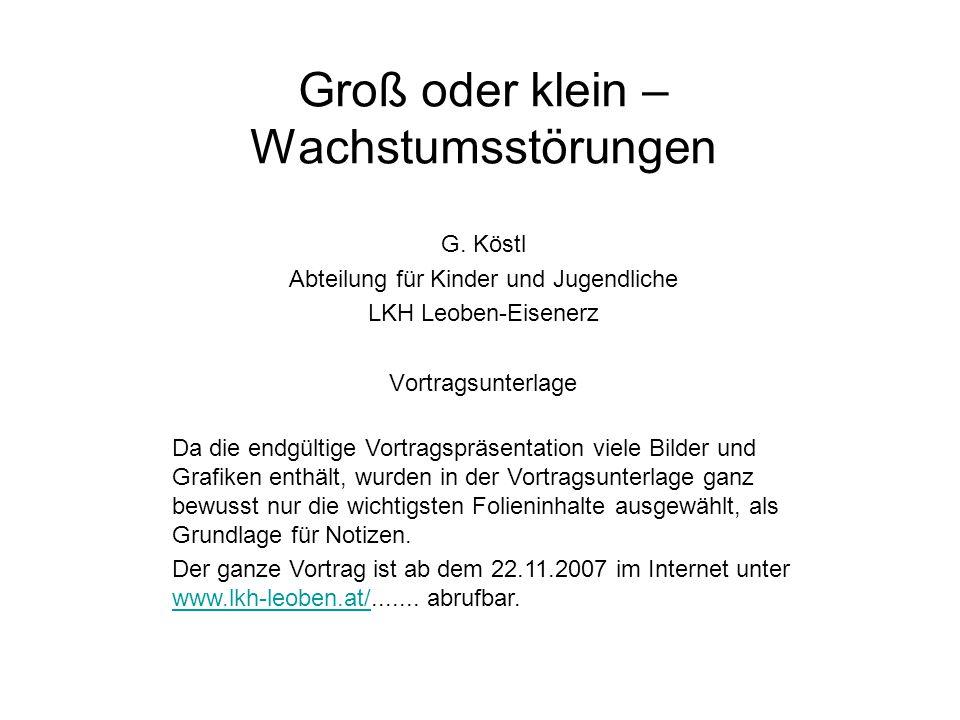 Groß oder klein – Wachstumsstörungen G. Köstl Abteilung für Kinder und Jugendliche LKH Leoben-Eisenerz Vortragsunterlage Da die endgültige Vortragsprä