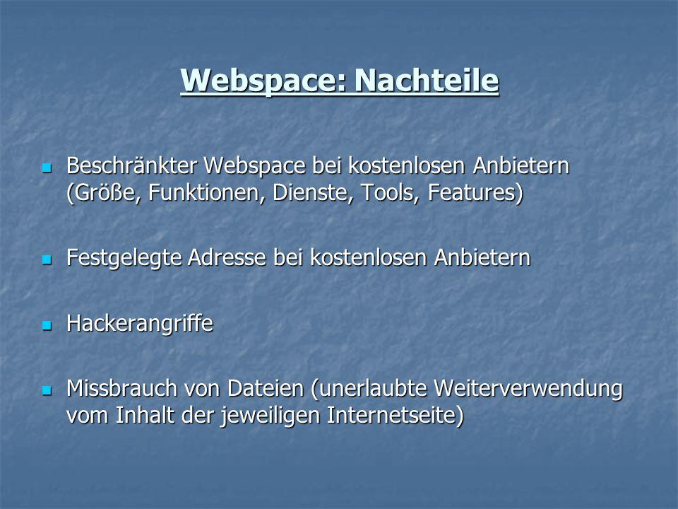 Beschränkter Webspace bei kostenlosen Anbietern (Größe, Funktionen, Dienste, Tools, Features) Beschränkter Webspace bei kostenlosen Anbietern (Größe, Funktionen, Dienste, Tools, Features) Festgelegte Adresse bei kostenlosen Anbietern Festgelegte Adresse bei kostenlosen Anbietern Hackerangriffe Hackerangriffe Missbrauch von Dateien (unerlaubte Weiterverwendung vom Inhalt der jeweiligen Internetseite) Missbrauch von Dateien (unerlaubte Weiterverwendung vom Inhalt der jeweiligen Internetseite) Webspace: Nachteile