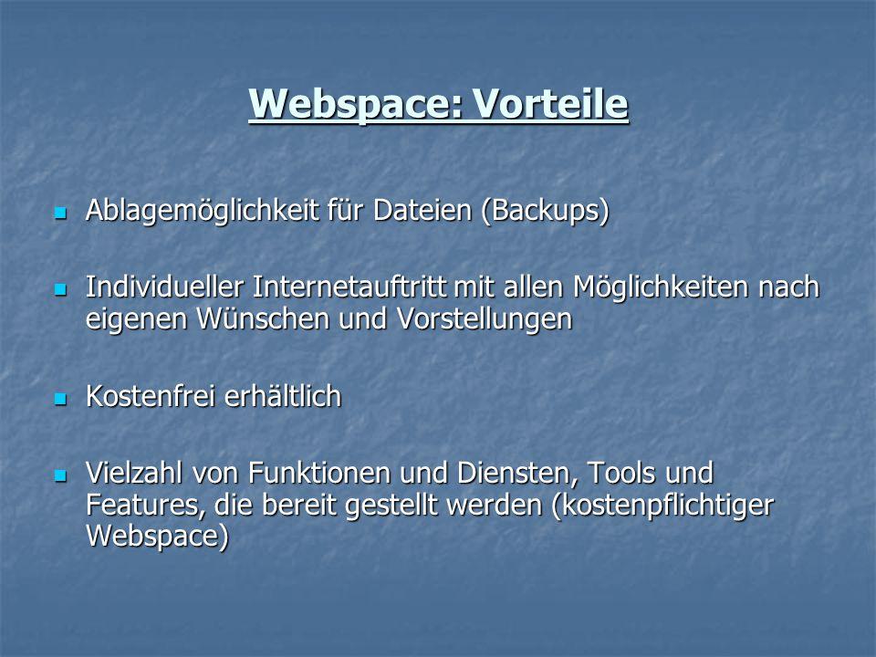 Webspace: Vorteile Ablagemöglichkeit für Dateien (Backups) Ablagemöglichkeit für Dateien (Backups) Individueller Internetauftritt mit allen Möglichkeiten nach eigenen Wünschen und Vorstellungen Individueller Internetauftritt mit allen Möglichkeiten nach eigenen Wünschen und Vorstellungen Kostenfrei erhältlich Kostenfrei erhältlich Vielzahl von Funktionen und Diensten, Tools und Features, die bereit gestellt werden (kostenpflichtiger Webspace) Vielzahl von Funktionen und Diensten, Tools und Features, die bereit gestellt werden (kostenpflichtiger Webspace)