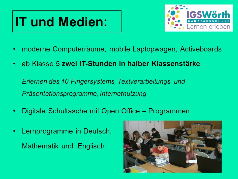IT und Medien: moderne Computerräume, mobile Laptopwagen, Activeboards ab Klasse 5 zwei IT-Stunden in halber Klassenstärke Erlernen des 10-Fingersyste
