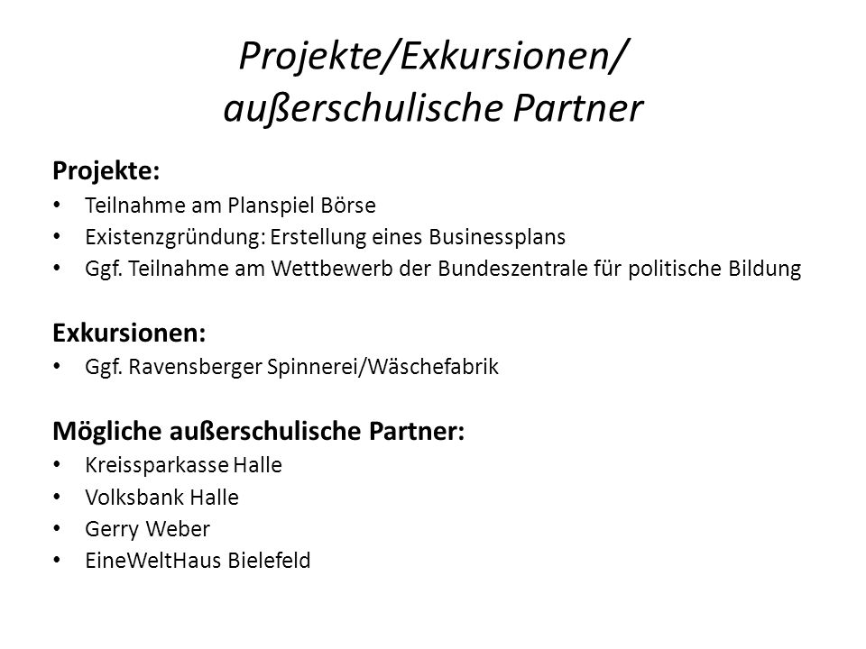 Projekte/Exkursionen/ außerschulische Partner Projekte: Teilnahme am Planspiel Börse Existenzgründung: Erstellung eines Businessplans Ggf. Teilnahme a