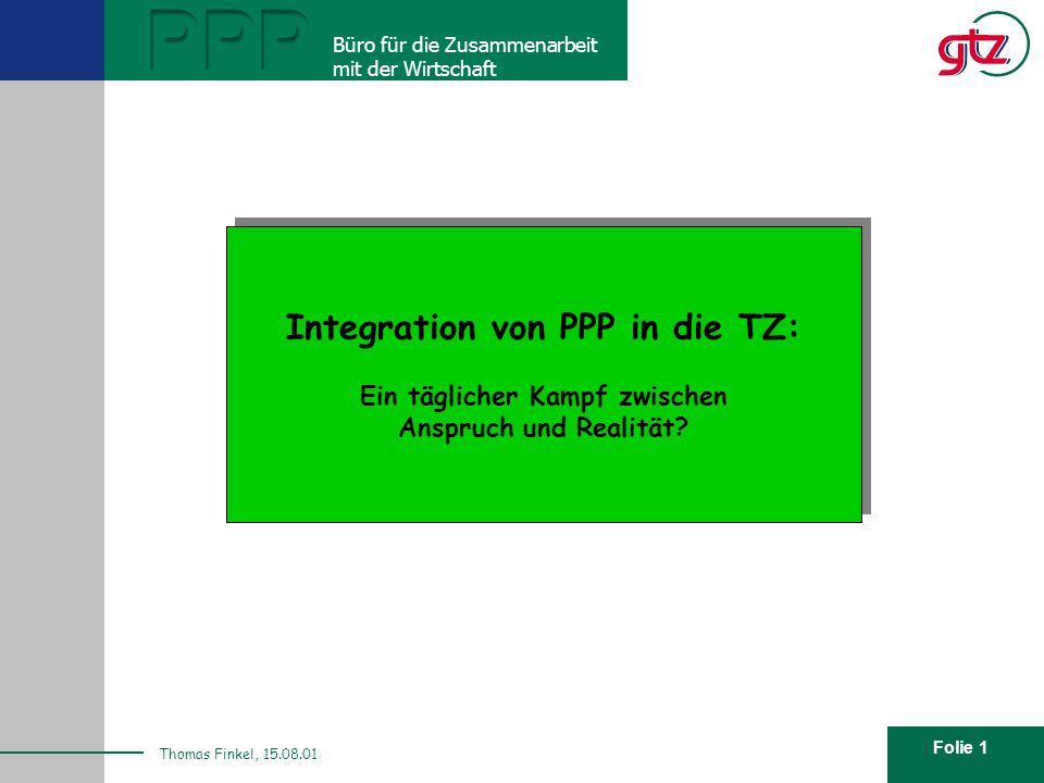 Folie 1 PPP Büro für die Zusammenarbeit mit der Wirtschaft Thomas Finkel, 15.08.01 Integration von PPP in die TZ: Ein täglicher Kampf zwischen Anspruc