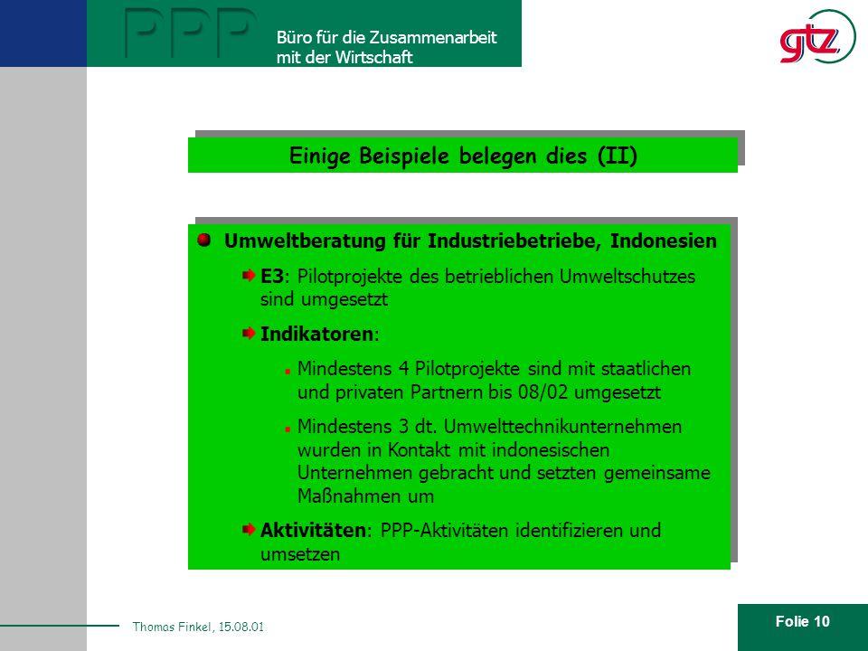 Folie 10 PPP Büro für die Zusammenarbeit mit der Wirtschaft Thomas Finkel, 15.08.01 Einige Beispiele belegen dies (II) Umweltberatung für Industriebetriebe, Indonesien E3: Pilotprojekte des betrieblichen Umweltschutzes sind umgesetzt Indikatoren: Mindestens 4 Pilotprojekte sind mit staatlichen und privaten Partnern bis 08/02 umgesetzt Mindestens 3 dt.