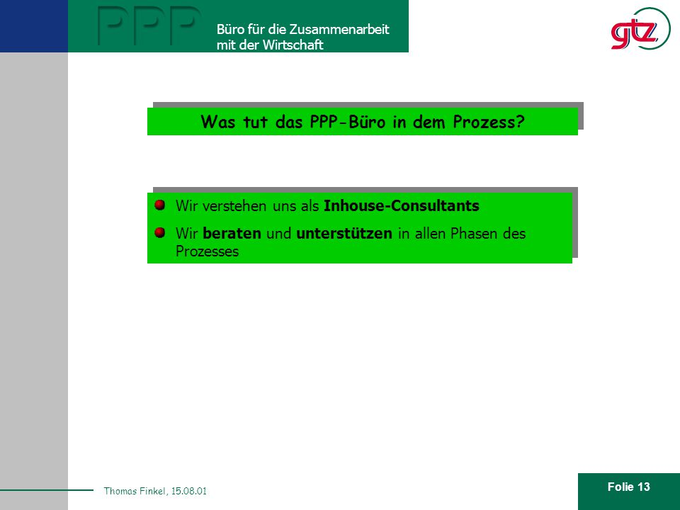 Folie 13 PPP Büro für die Zusammenarbeit mit der Wirtschaft Thomas Finkel, 15.08.01 Was tut das PPP-Büro in dem Prozess? Wir verstehen uns als Inhouse