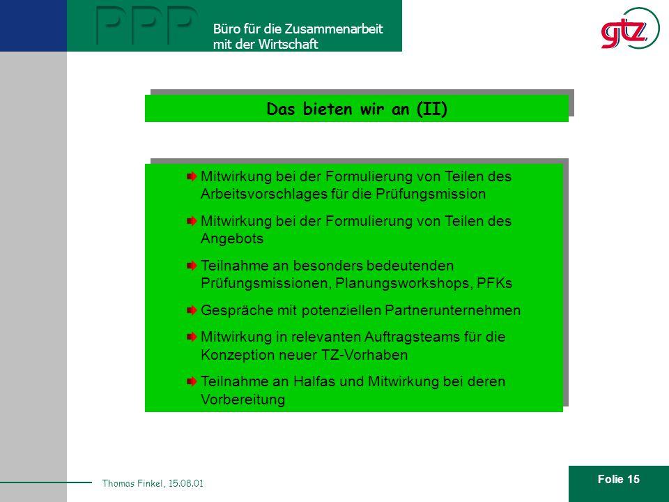 Folie 15 PPP Büro für die Zusammenarbeit mit der Wirtschaft Thomas Finkel, 15.08.01 Wie sieht unser Angebot aus? Das bieten wir an (II) Mitwirkung bei