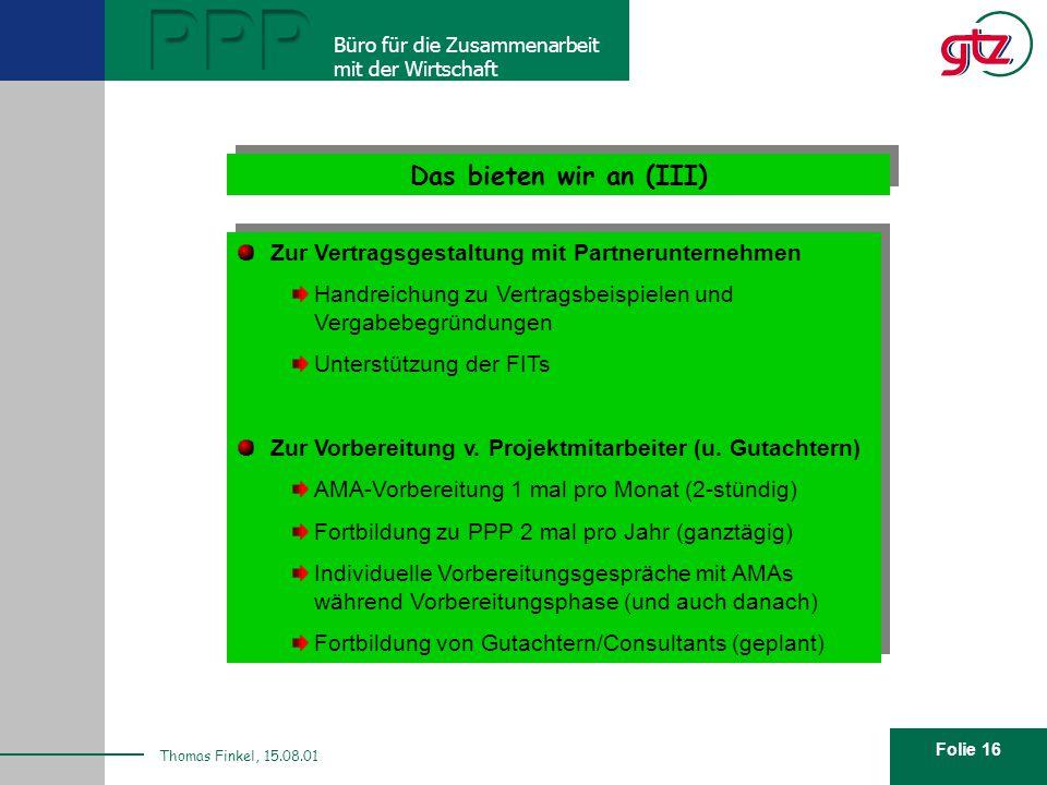 Folie 16 PPP Büro für die Zusammenarbeit mit der Wirtschaft Thomas Finkel, 15.08.01 Das bieten wir an (III) Zur Vertragsgestaltung mit Partnerunternehmen Handreichung zu Vertragsbeispielen und Vergabebegründungen Unterstützung der FITs Zur Vorbereitung v.