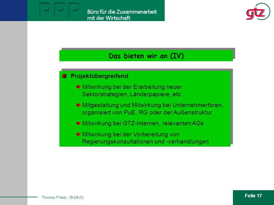 Folie 17 PPP Büro für die Zusammenarbeit mit der Wirtschaft Thomas Finkel, 15.08.01 Das bieten wir an (IV) Projektübergreifend Mitwirkung bei der Erarbeitung neuer Sektorstrategien, Länderpapiere, etc.