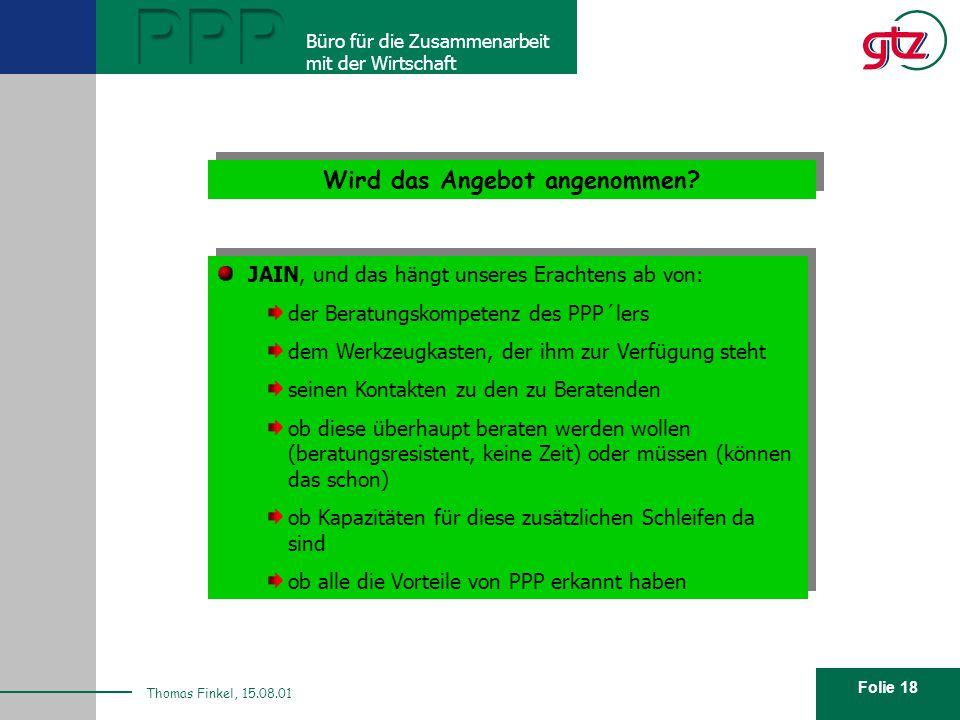 Folie 18 PPP Büro für die Zusammenarbeit mit der Wirtschaft Thomas Finkel, 15.08.01 Wird das Angebot angenommen? JAIN, und das hängt unseres Erachtens