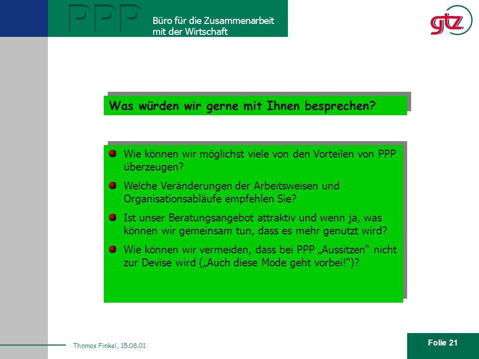 Folie 21 PPP Büro für die Zusammenarbeit mit der Wirtschaft Thomas Finkel, 15.08.01 Wie sieht unser Angebot aus? Was würden wir gerne mit Ihnen bespre