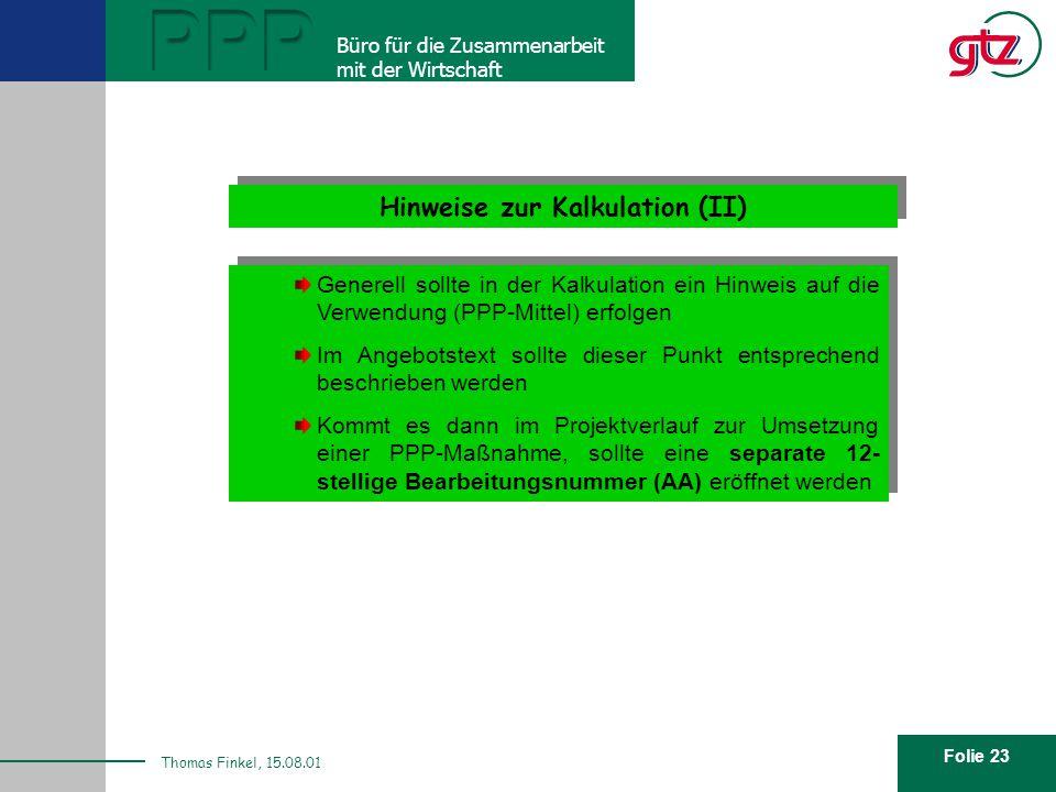 Folie 23 PPP Büro für die Zusammenarbeit mit der Wirtschaft Thomas Finkel, 15.08.01 Hinweise zur Kalkulation (II) Generell sollte in der Kalkulation e