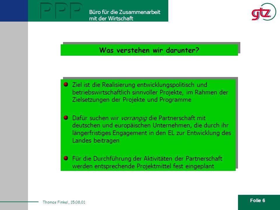 Folie 6 PPP Büro für die Zusammenarbeit mit der Wirtschaft Thomas Finkel, 15.08.01 Was verstehen wir darunter? Ziel ist die Realisierung entwicklungsp