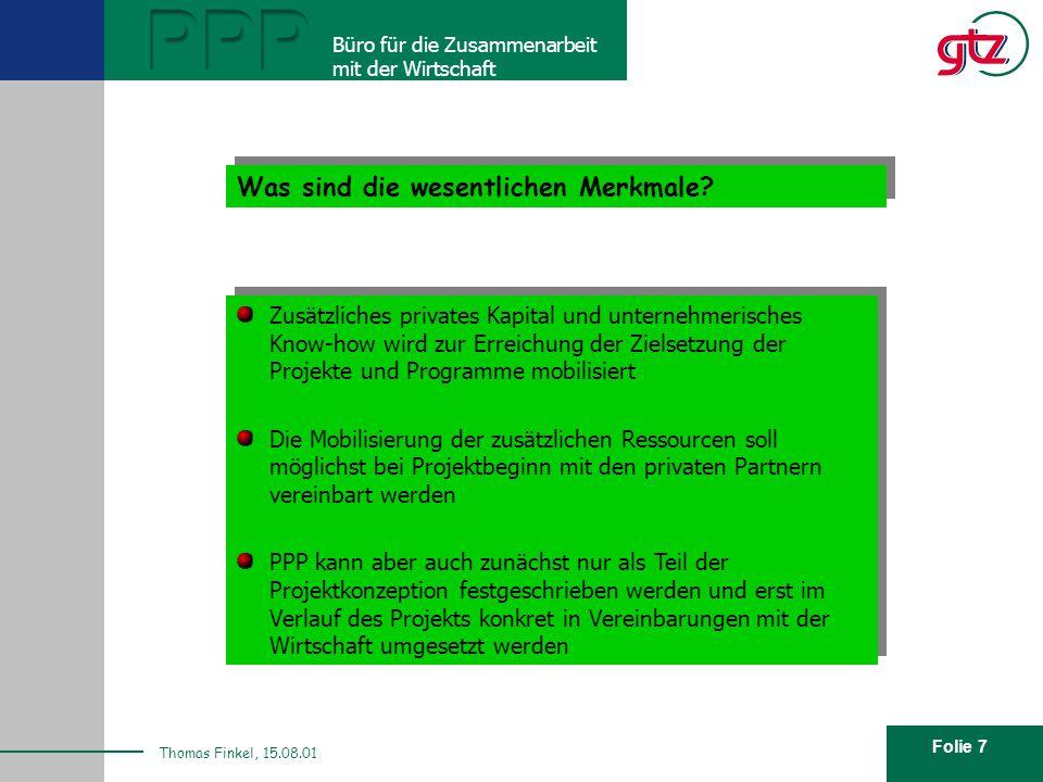 Folie 7 PPP Büro für die Zusammenarbeit mit der Wirtschaft Thomas Finkel, 15.08.01 Was sind die wesentlichen Merkmale? Zusätzliches privates Kapital u