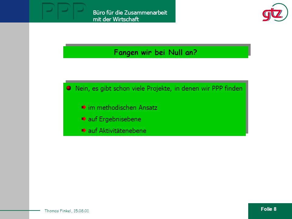 Folie 8 PPP Büro für die Zusammenarbeit mit der Wirtschaft Thomas Finkel, 15.08.01 Fangen wir bei Null an? Nein, es gibt schon viele Projekte, in dene