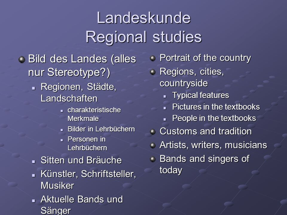 Landeskunde Regional studies Bild des Landes (alles nur Stereotype ) Regionen, Städte, Landschaften Regionen, Städte, Landschaften charakteristische Merkmale charakteristische Merkmale Bilder in Lehrbüchern Bilder in Lehrbüchern Personen in Lehrbüchern Personen in Lehrbüchern Sitten und Bräuche Sitten und Bräuche Künstler, Schriftsteller, Musiker Künstler, Schriftsteller, Musiker Aktuelle Bands und Sänger Aktuelle Bands und Sänger Portrait of the country Regions, cities, countryside Typical features Pictures in the textbooks People in the textbooks Customs and tradition Artists, writers, musicians Bands and singers of today