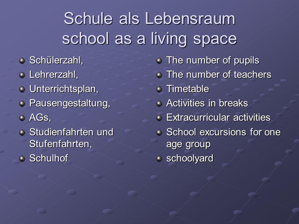 Schule als Lebensraum school as a living space Schülerzahl,Lehrerzahl,Unterrichtsplan,Pausengestaltung,AGs, Studienfahrten und Stufenfahrten, Schulhof