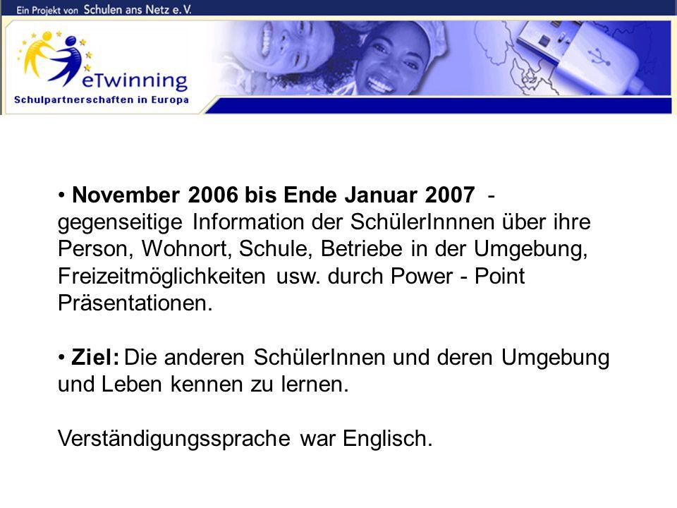 Inhalte und Ziele November 2006 bis Ende Januar 2007 - gegenseitige Information der SchülerInnnen über ihre Person, Wohnort, Schule, Betriebe in der Umgebung, Freizeitmöglichkeiten usw.