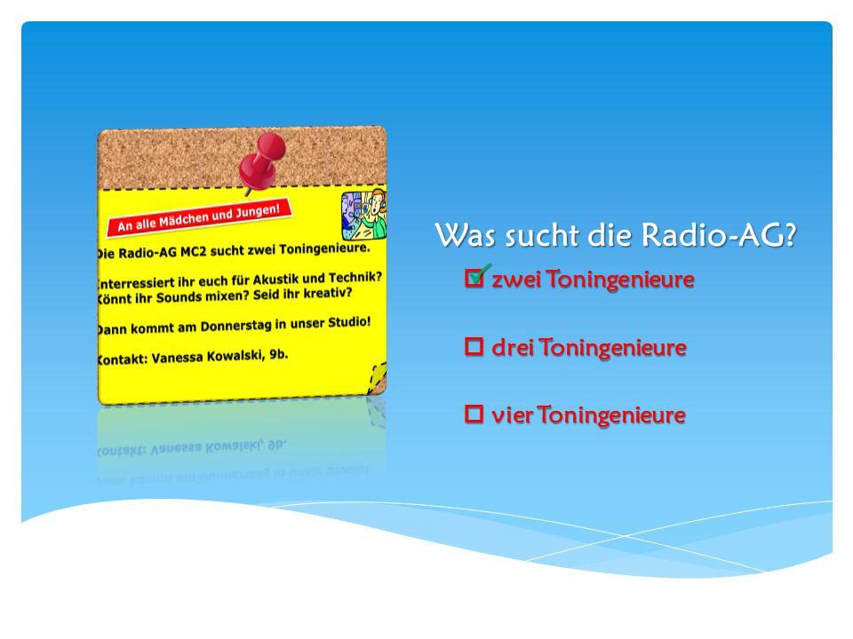 Was sucht die Radio-AG?  zwei Toningenieure  drei Toningenieure  vier Toningenieure 